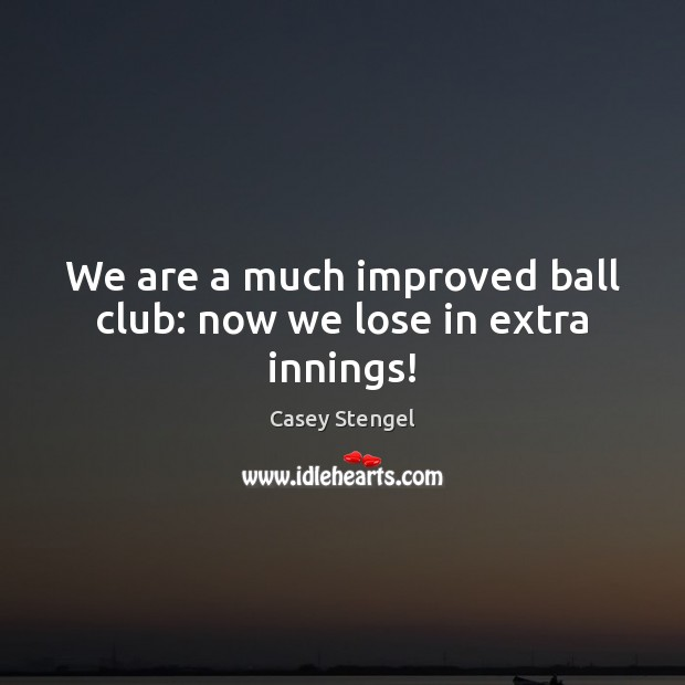 We are a much improved ball club: now we lose in extra innings! Casey Stengel Picture Quote