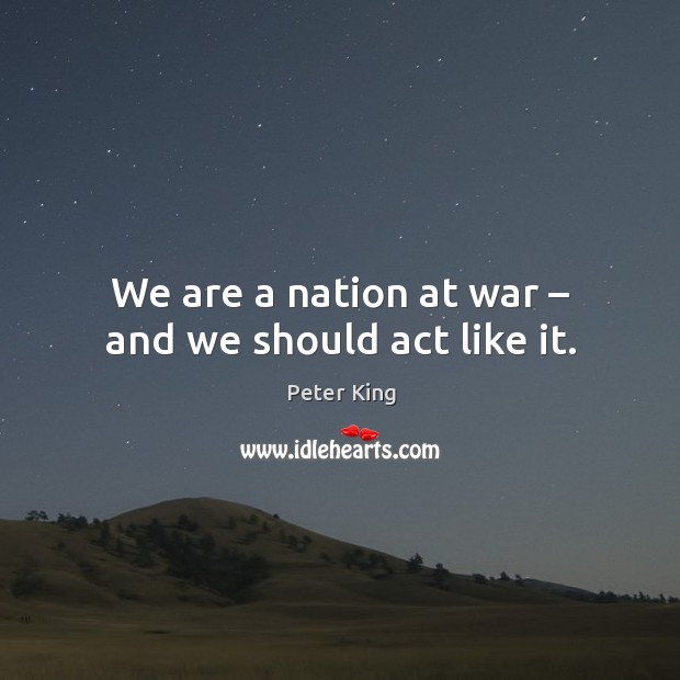 We are a nation at war – and we should act like it. Peter King Picture Quote
