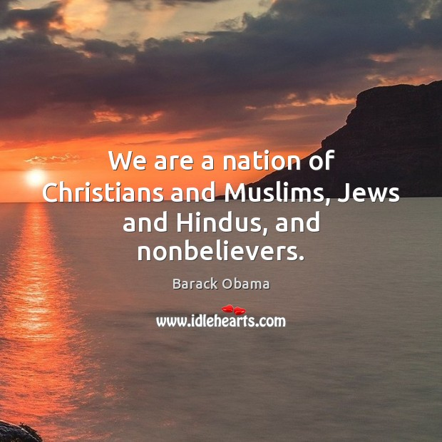 We are a nation of Christians and Muslims, Jews and Hindus, and nonbelievers. Barack Obama Picture Quote