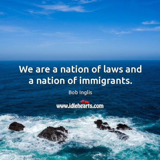 We are a nation of laws and a nation of immigrants. Image