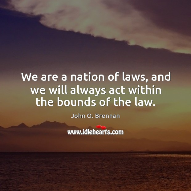 We are a nation of laws, and we will always act within the bounds of the law. Image