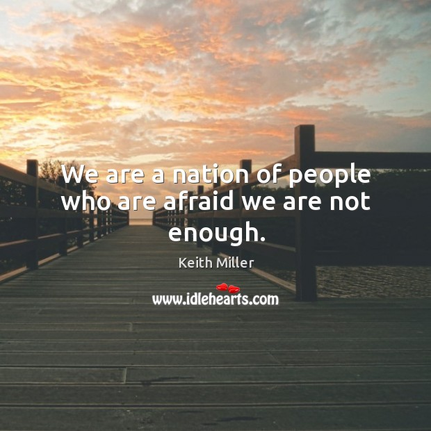 We are a nation of people who are afraid we are not enough. Image