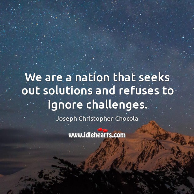 We are a nation that seeks out solutions and refuses to ignore challenges. Image
