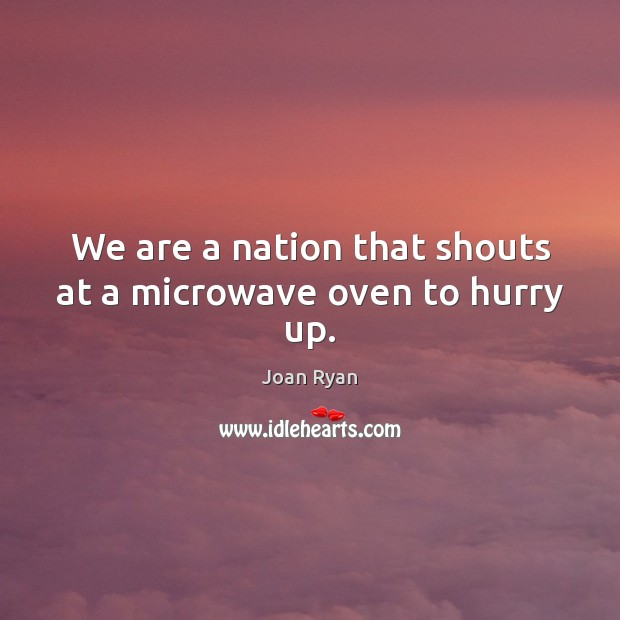 We are a nation that shouts at a microwave oven to hurry up. Image