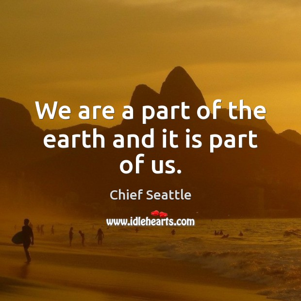 Image, We are a part of the earth and it is part of us.