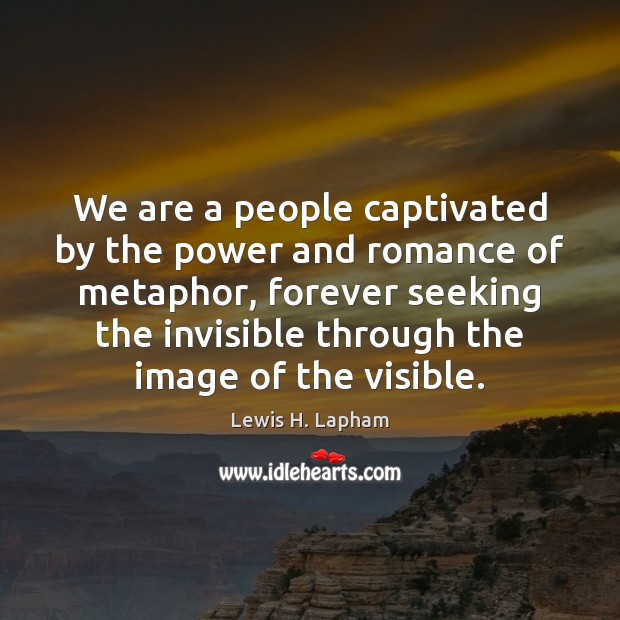 Image, We are a people captivated by the power and romance of metaphor,