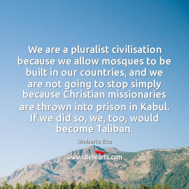 We are a pluralist civilisation because we allow mosques to be built Umberto Eco Picture Quote