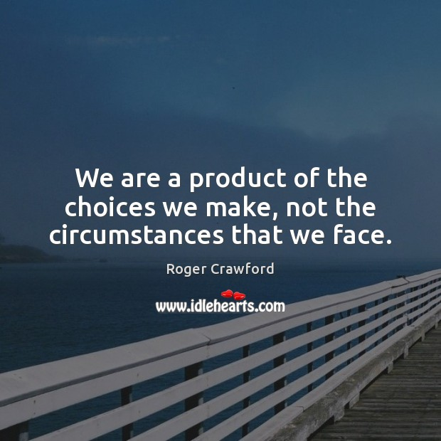 We are a product of the choices we make, not the circumstances that we face. Image