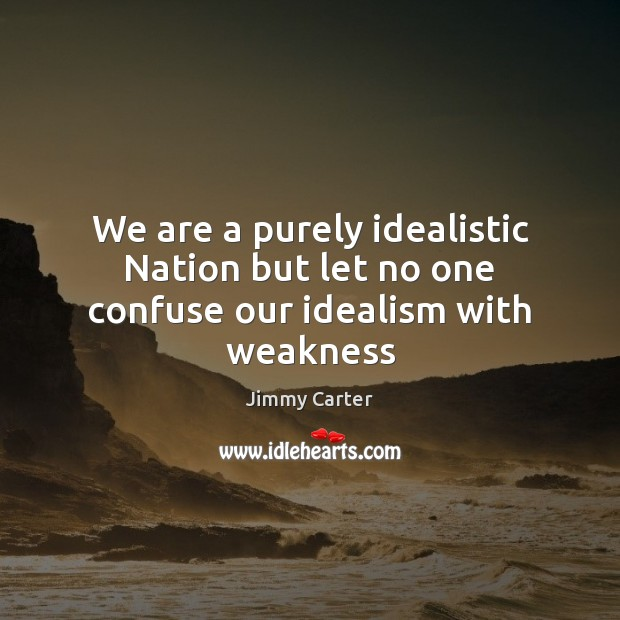 Image, We are a purely idealistic Nation but let no one confuse our idealism with weakness