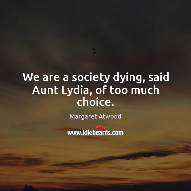 We are a society dying, said Aunt Lydia, of too much choice. Image