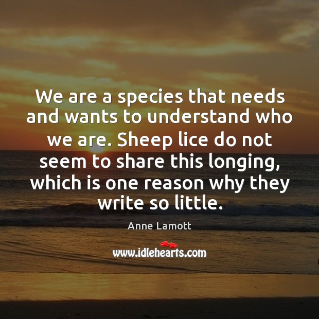 We are a species that needs and wants to understand who we Anne Lamott Picture Quote
