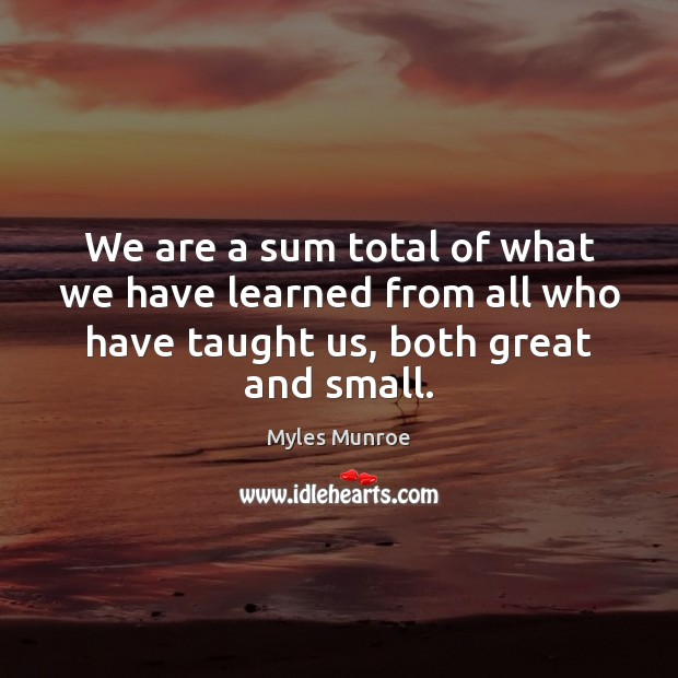 We are a sum total of what we have learned from all Myles Munroe Picture Quote