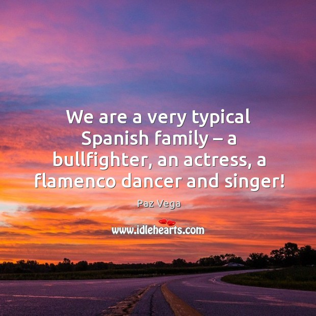 We are a very typical spanish family – a bullfighter, an actress, a flamenco dancer and singer! Image