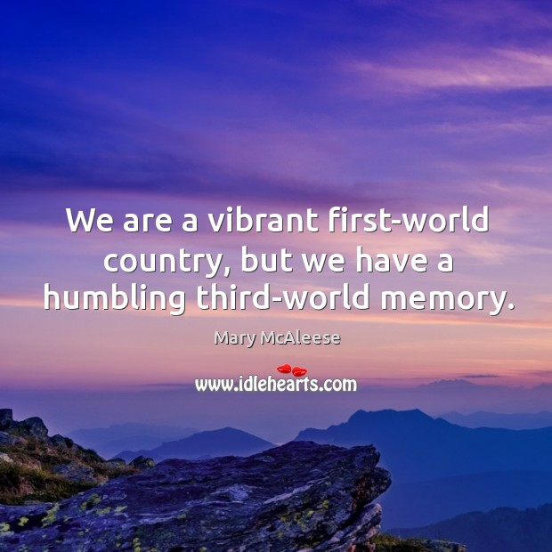 We are a vibrant first-world country, but we have a humbling third-world memory. Mary McAleese Picture Quote