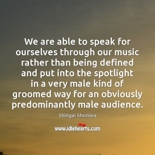 We are able to speak for ourselves through our music rather than Image