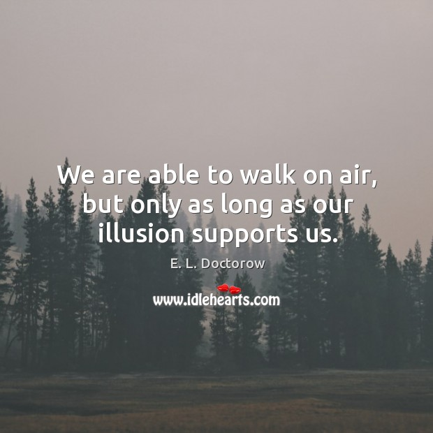 Image, We are able to walk on air, but only as long as our illusion supports us.