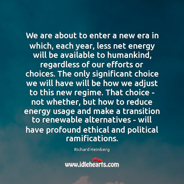 We are about to enter a new era in which, each year, Richard Heinberg Picture Quote