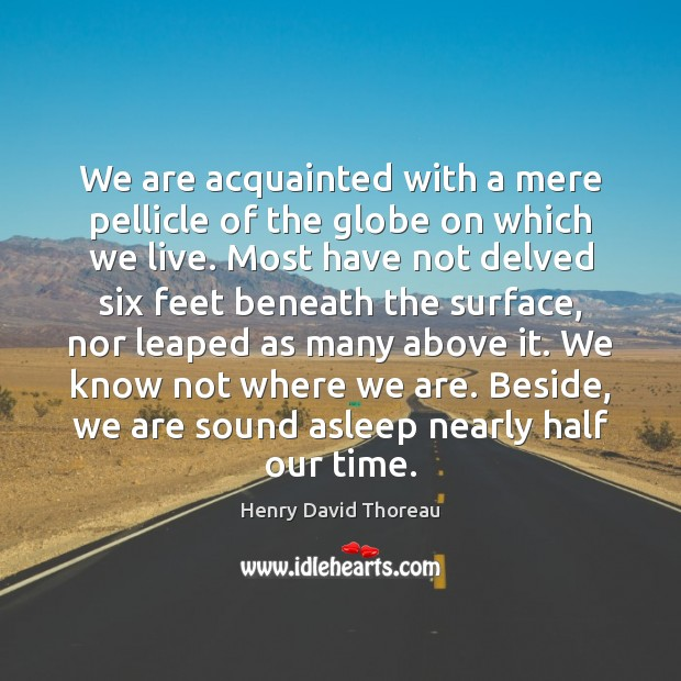 We are acquainted with a mere pellicle of the globe on which Image