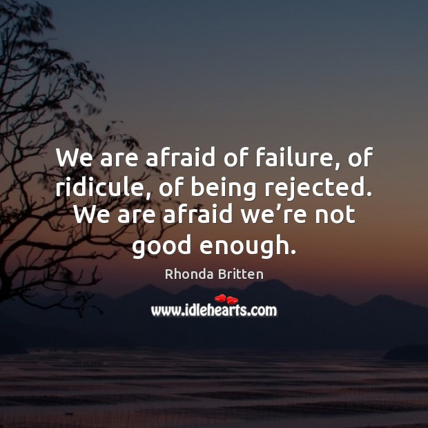 We are afraid of failure, of ridicule, of being rejected. We are Image