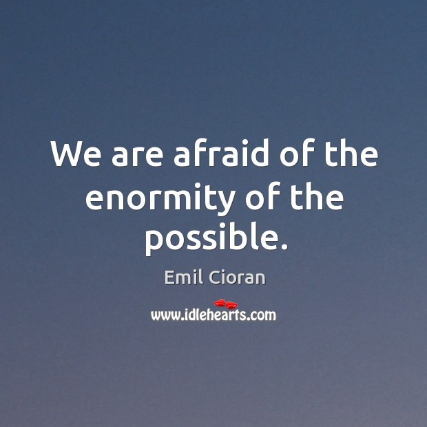 We are afraid of the enormity of the possible. Emil Cioran Picture Quote
