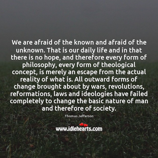 We are afraid of the known and afraid of the unknown. That Image