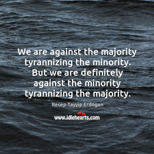 We are against the majority tyrannizing the minority. But we are definitely Recep Tayyip Erdogan Picture Quote