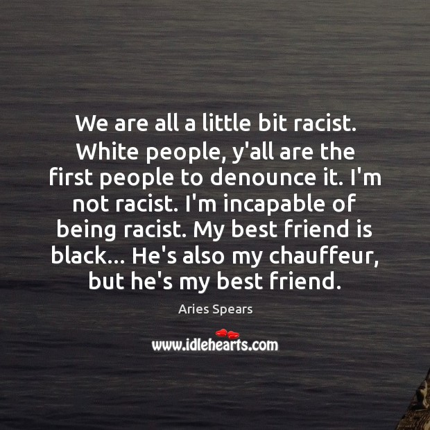 We are all a little bit racist. White people, y'all are the Image