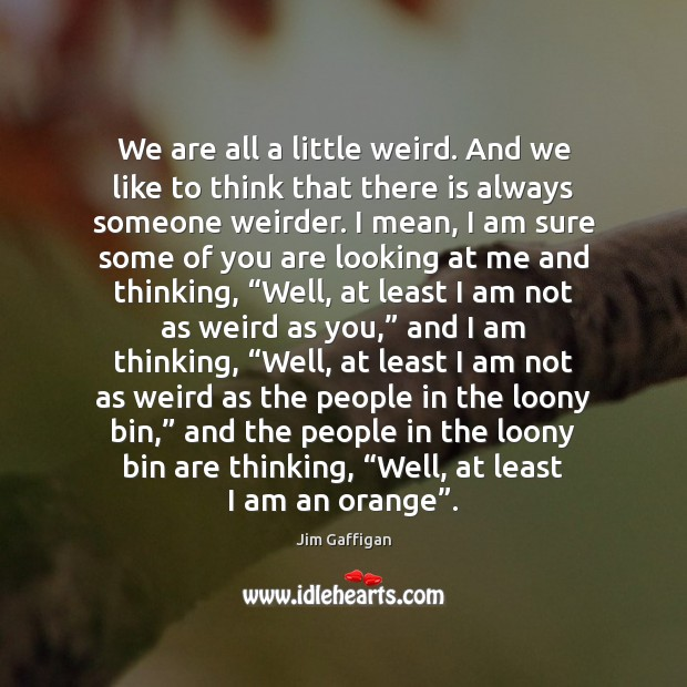 We are all a little weird. And we like to think that Image