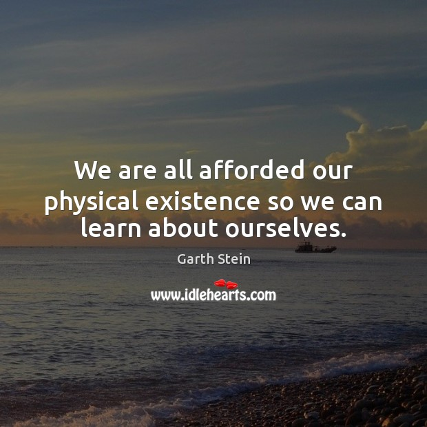 We are all afforded our physical existence so we can learn about ourselves. Garth Stein Picture Quote