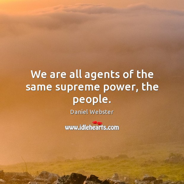 We are all agents of the same supreme power, the people. Daniel Webster Picture Quote