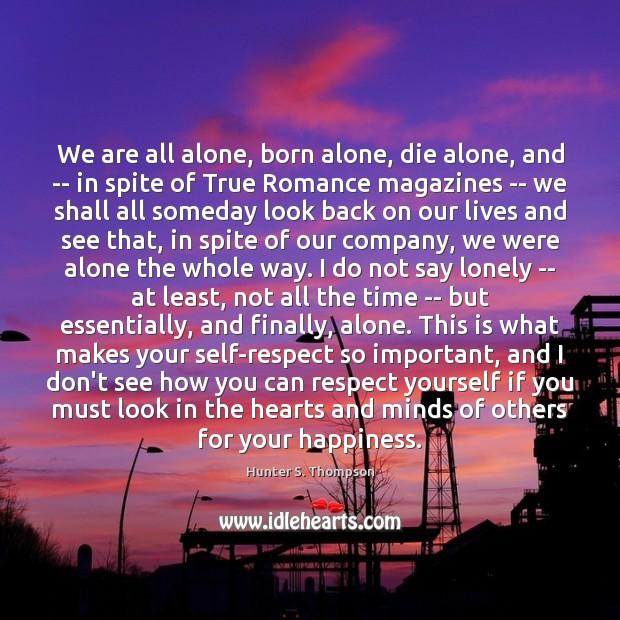 We Are All Alone Born Alone Die Alone And In Spite
