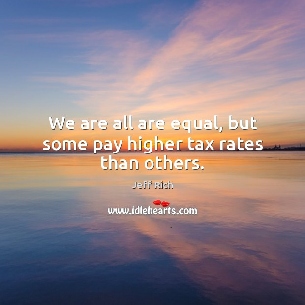 We are all are equal, but some pay higher tax rates than others. Image