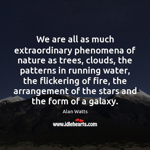 We are all as much extraordinary phenomena of nature as trees, clouds, Alan Watts Picture Quote