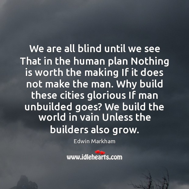 We are all blind until we see That in the human plan Image