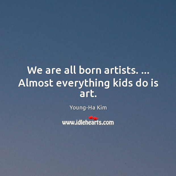 We are all born artists. … Almost everything kids do is art. Image