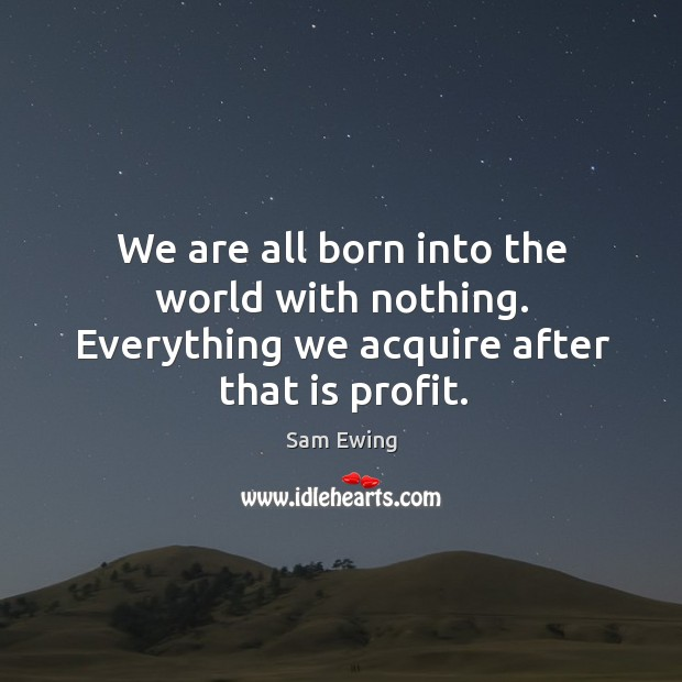Image, We are all born into the world with nothing. Everything we acquire after that is profit.