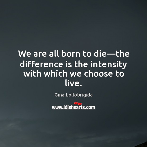 We are all born to die—the difference is the intensity with which we choose to live. Image
