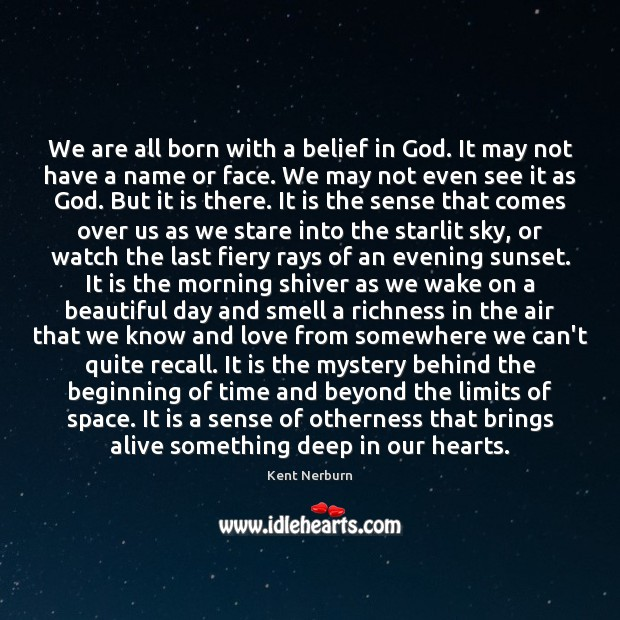We are all born with a belief in God. It may not Kent Nerburn Picture Quote