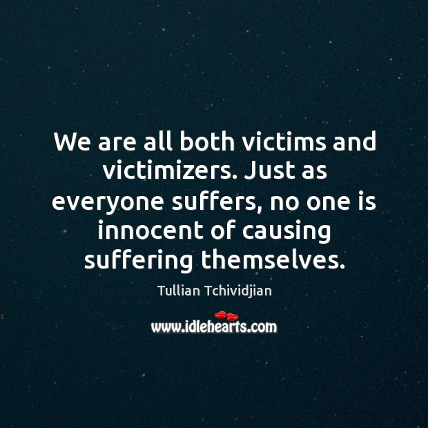 Image, We are all both victims and victimizers. Just as everyone suffers, no