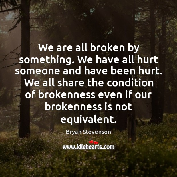 Image, We are all broken by something. We have all hurt someone and