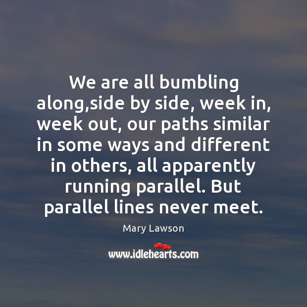 We are all bumbling along,side by side, week in, week out, Image