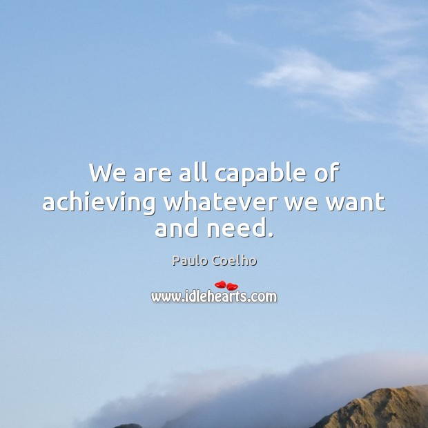 We are all capable of achieving whatever we want and need. Paulo Coelho Picture Quote
