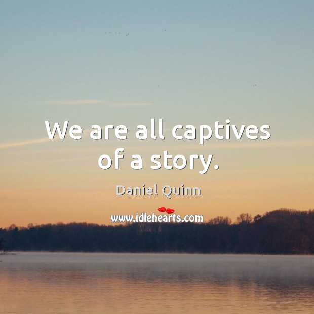 Image, We are all captives of a story.