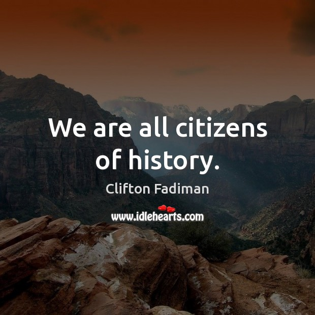 We are all citizens of history. Image
