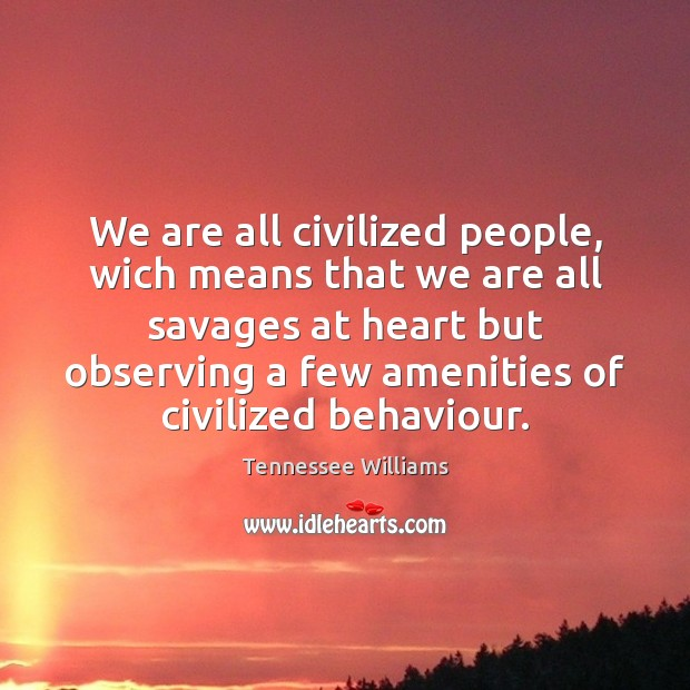 We are all civilized people, wich means that we are all savages Tennessee Williams Picture Quote