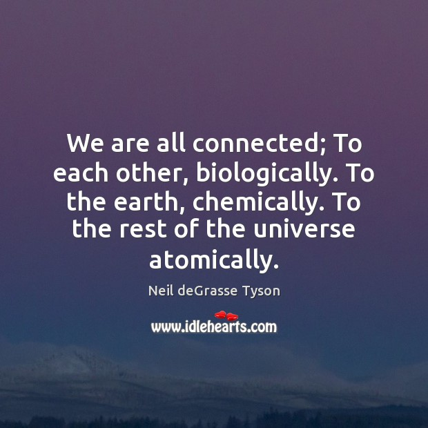 We are all connected; To each other, biologically. To the earth, chemically. Neil deGrasse Tyson Picture Quote