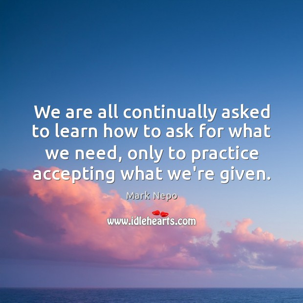 We are all continually asked to learn how to ask for what Mark Nepo Picture Quote