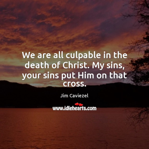 We are all culpable in the death of Christ. My sins, your sins put Him on that cross. Image