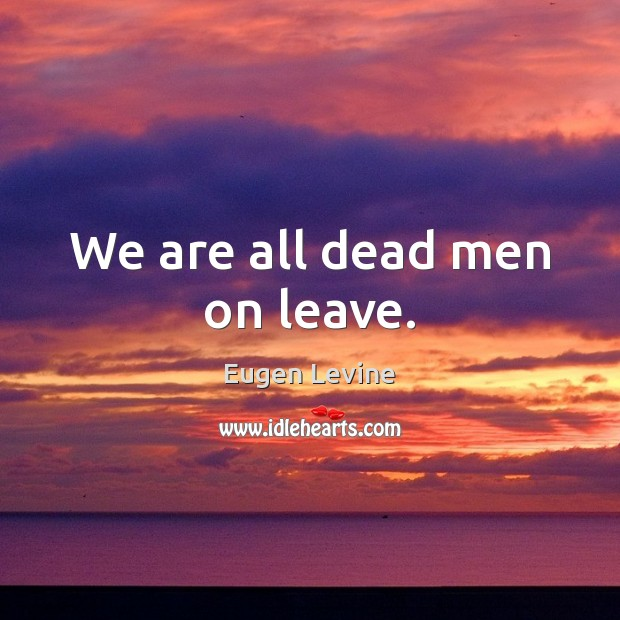 We are all dead men on leave. Image