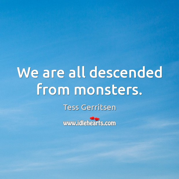 Image, We are all descended from monsters.